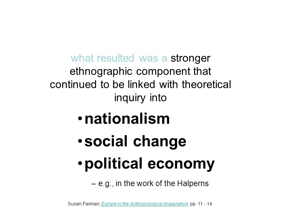 what resulted was a stronger ethnographic component that continued to be linked with theoretical inquiry into nationalism social change political economy –e.g., in the work of the Halperns Susan Parman, Europe in the Anthropological Imagination, pp.