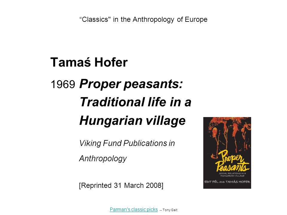 Tamaś Hofer 1969 Proper peasants: Traditional life in a Hungarian village Viking Fund Publications in Anthropology [Reprinted 31 March 2008] Parman s classic picks Parman s classic picks -- Tony Galt Classics in the Anthropology of Europe