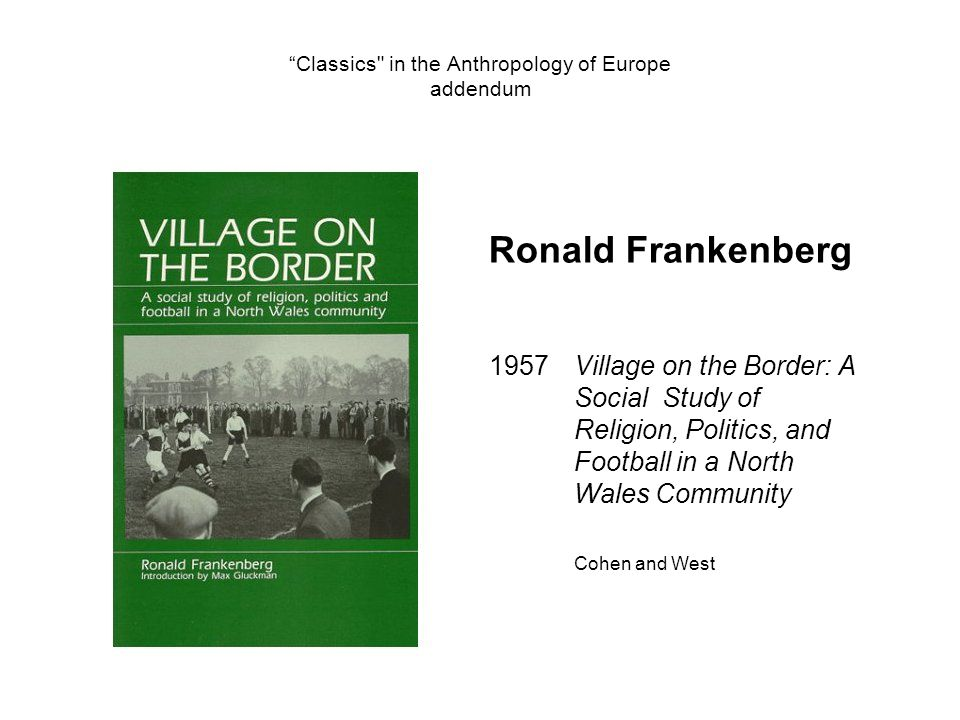 Classics in the Anthropology of Europe addendum Ronald Frankenberg 1957Village on the Border: A Social Study of Religion, Politics, and Football in a North Wales Community Cohen and West