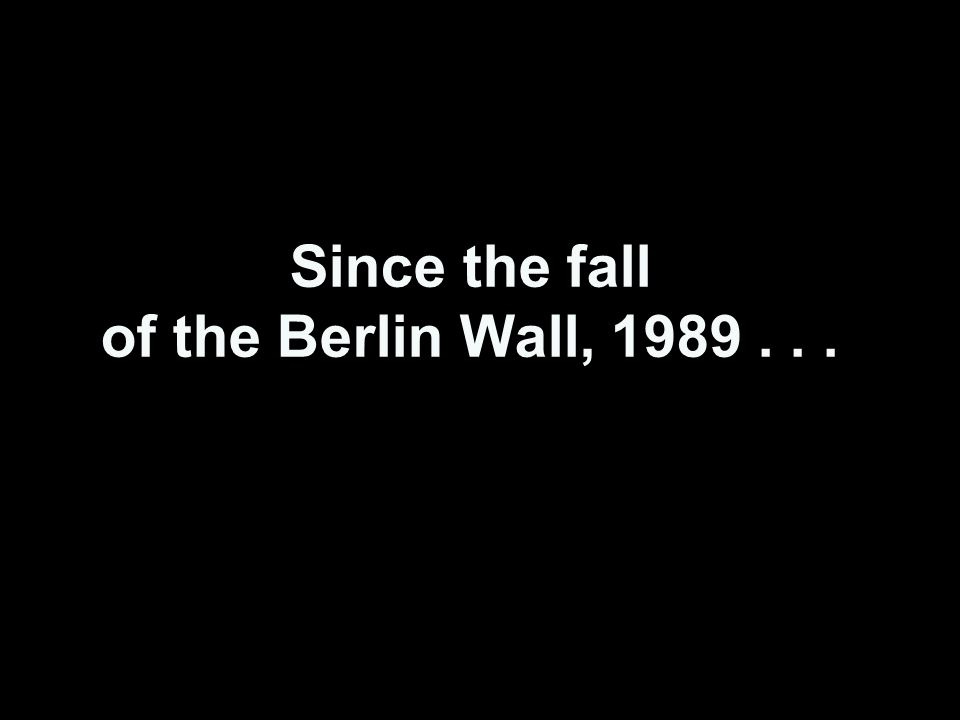 Since the fall of the Berlin Wall, 1989...