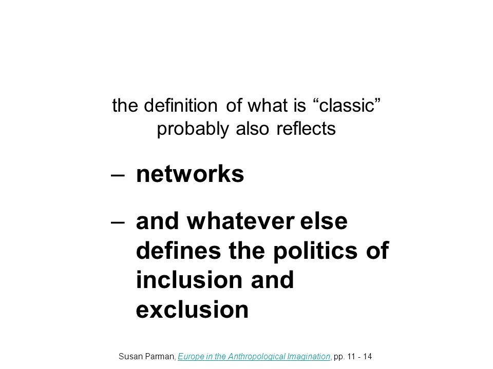 the definition of what is classic probably also reflects –networks –and whatever else defines the politics of inclusion and exclusion Susan Parman, Europe in the Anthropological Imagination, pp.
