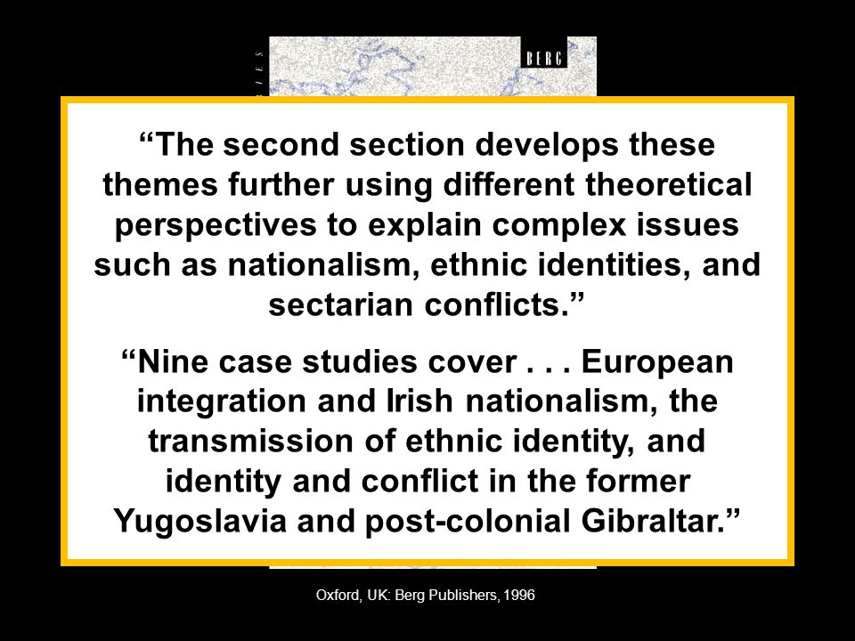 Oxford, UK: Berg Publishers, 1996 The second section develops these themes further using different theoretical perspectives to explain complex issues such as nationalism, ethnic identities, and sectarian conflicts. Nine case studies cover...