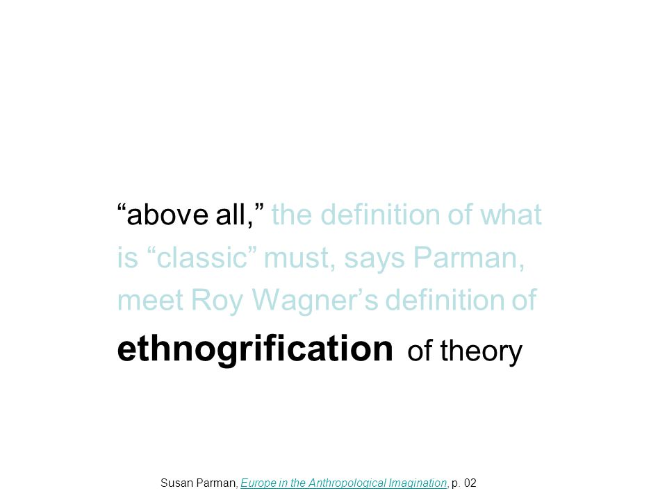 above all, the definition of what is classic must, says Parman, meet Roy Wagner's definition of ethnogrification of theory Susan Parman, Europe in the Anthropological Imagination, p.