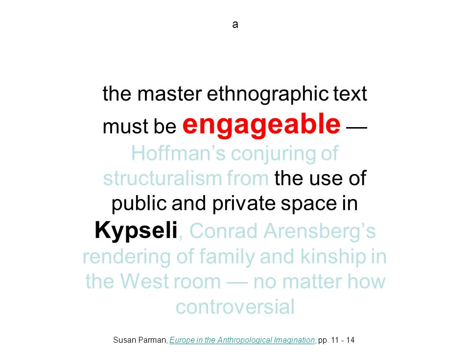 a the master ethnographic text must be engageable — Hoffman's conjuring of structuralism from the use of public and private space in Kypseli, Conrad Arensberg's rendering of family and kinship in the West room — no matter how controversial Susan Parman, Europe in the Anthropological Imagination, pp.