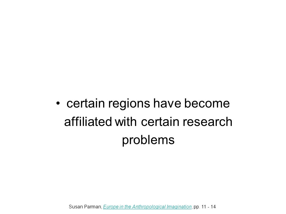 certain regions have become affiliated with certain research problems Susan Parman, Europe in the Anthropological Imagination, pp.