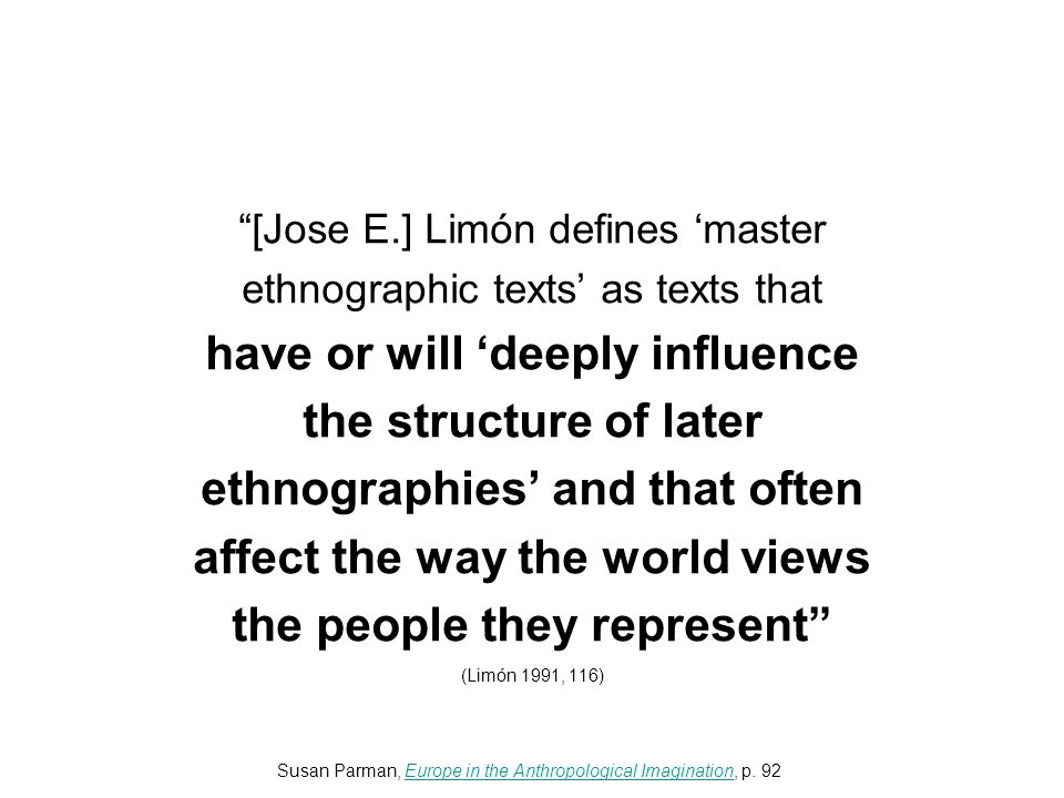 [Jose E.] Limón defines 'master ethnographic texts' as texts that have or will 'deeply influence the structure of later ethnographies' and that often affect the way the world views the people they represent (Limón 1991, 116) Susan Parman, Europe in the Anthropological Imagination, p.
