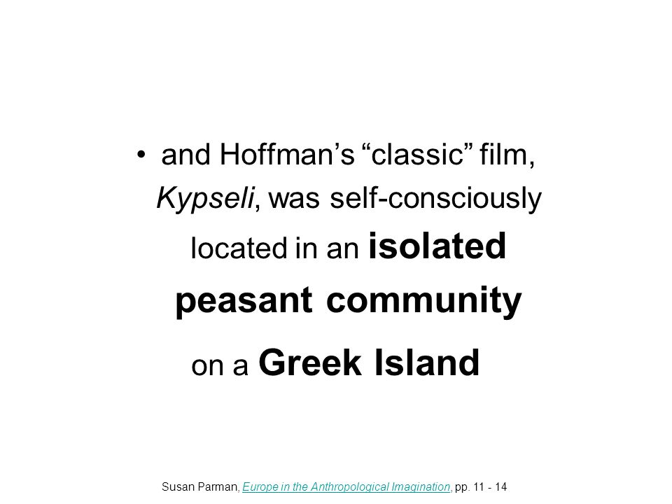 and Hoffman's classic film, Kypseli, was self-consciously located in an isolated peasant community on a Greek Island Susan Parman, Europe in the Anthropological Imagination, pp.