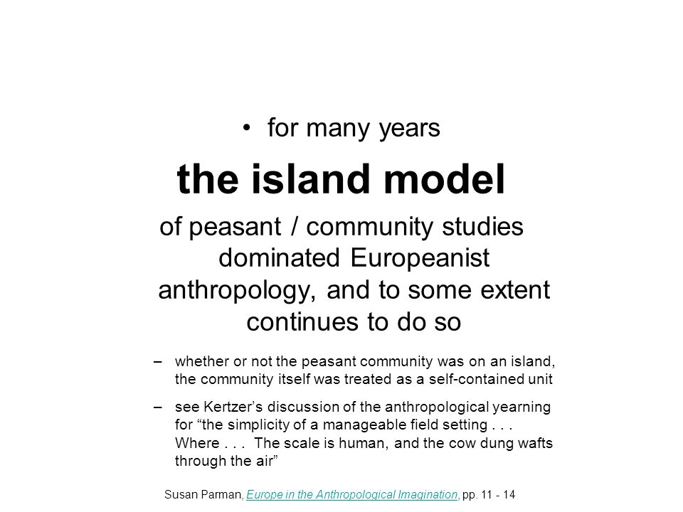 for many years the island model of peasant / community studies dominated Europeanist anthropology, and to some extent continues to do so –whether or not the peasant community was on an island, the community itself was treated as a self-contained unit –see Kertzer's discussion of the anthropological yearning for the simplicity of a manageable field setting...