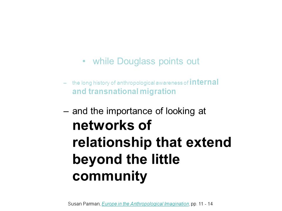 while Douglass points out –the long history of anthropological awareness of internal and transnational migration –and the importance of looking at networks of relationship that extend beyond the little community Susan Parman, Europe in the Anthropological Imagination, pp.