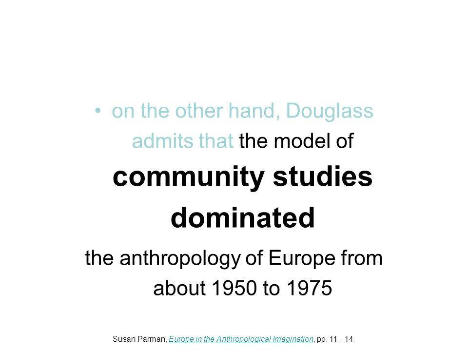 on the other hand, Douglass admits that the model of community studies dominated the anthropology of Europe from about 1950 to 1975 Susan Parman, Europe in the Anthropological Imagination, pp.