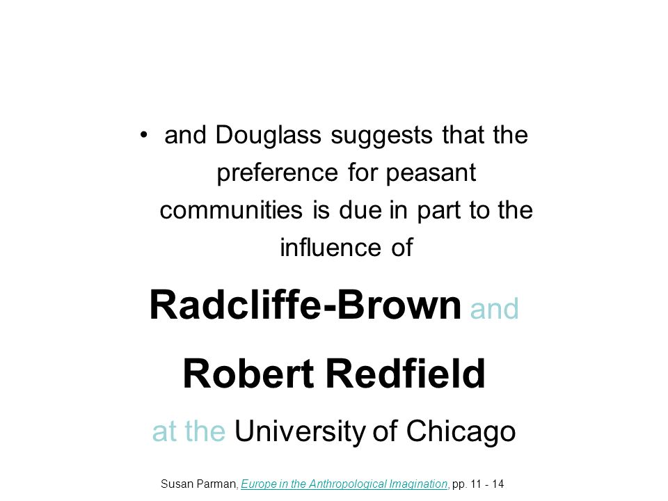 and Douglass suggests that the preference for peasant communities is due in part to the influence of Radcliffe-Brown and Robert Redfield at the University of Chicago Susan Parman, Europe in the Anthropological Imagination, pp.
