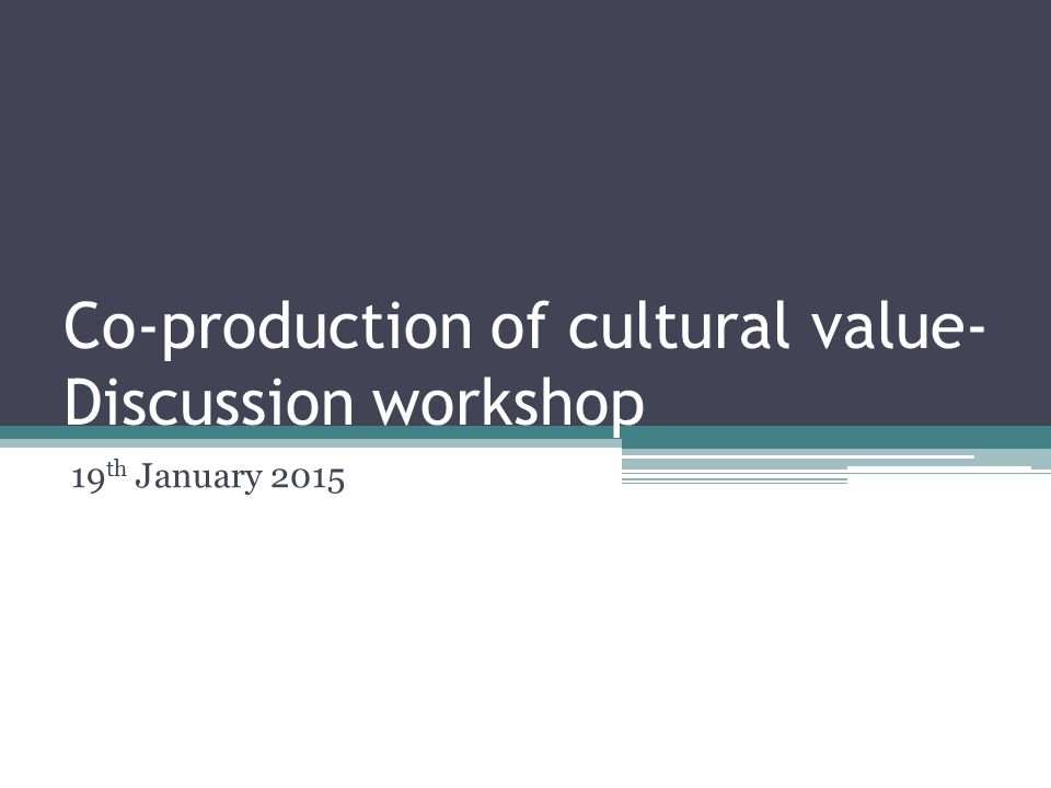 Co-production of cultural value- Discussion workshop 19 th January 2015