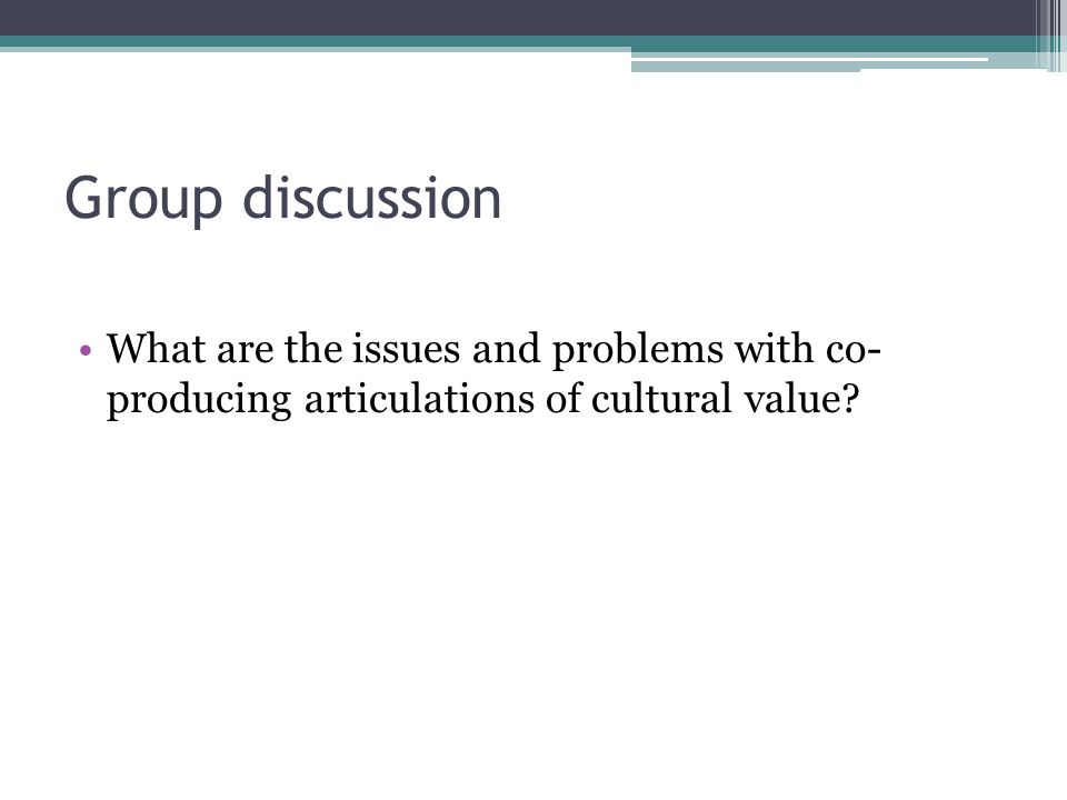 Group discussion What are the issues and problems with co- producing articulations of cultural value?