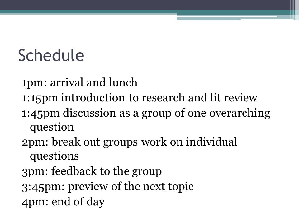 Schedule 1pm: arrival and lunch 1:15pm introduction to research and lit review 1:45pm discussion as a group of one overarching question 2pm: break out groups work on individual questions 3pm: feedback to the group 3:45pm: preview of the next topic 4pm: end of day