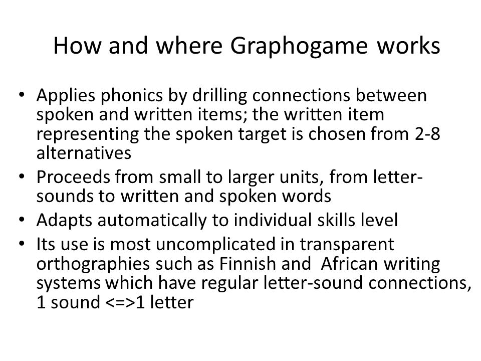 How and where Graphogame works Applies phonics by drilling connections between spoken and written items; the written item representing the spoken targ