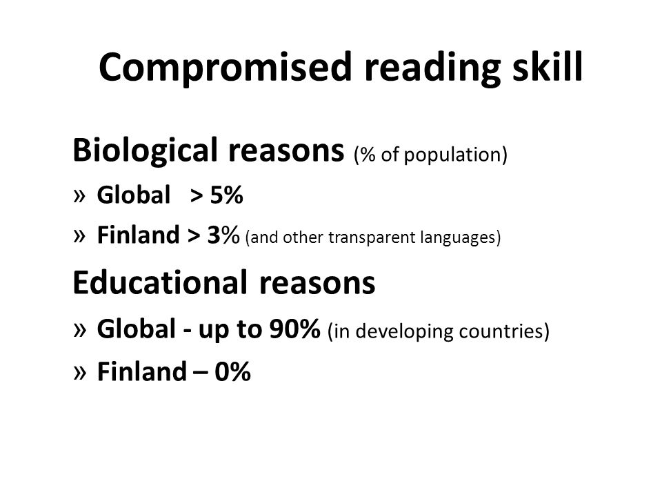 Compromised reading skill Biological reasons (% of population) » Global > 5% » Finland > 3% (and other transparent languages) Educational reasons » Gl