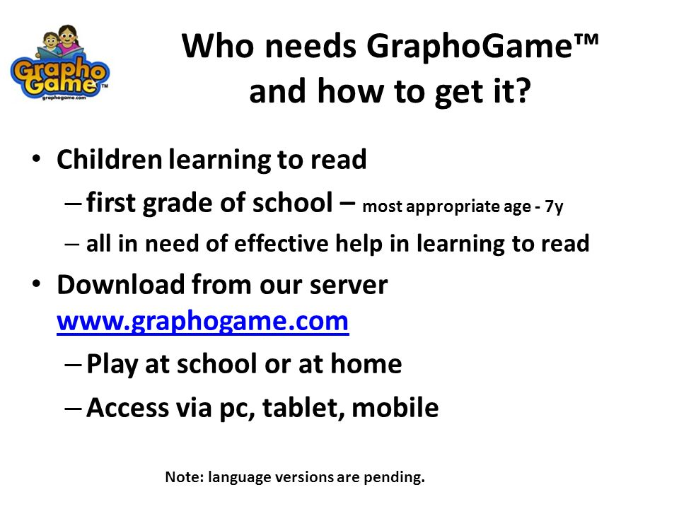 Who needs GraphoGame™ and how to get it? Children learning to read – first grade of school – most appropriate age - 7y – all in need of effective help
