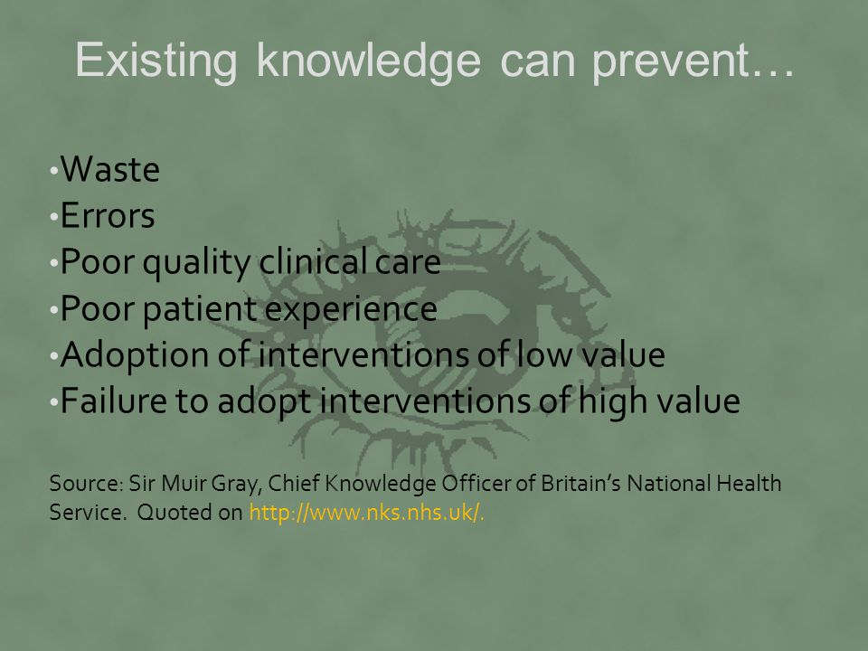 Existing knowledge can prevent… Waste Errors Poor quality clinical care Poor patient experience Adoption of interventions of low value Failure to adopt interventions of high value Source: Sir Muir Gray, Chief Knowledge Officer of Britain's National Health Service.