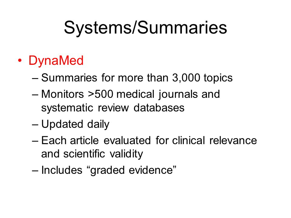 Systems/Summaries DynaMed –Summaries for more than 3,000 topics –Monitors >500 medical journals and systematic review databases –Updated daily –Each article evaluated for clinical relevance and scientific validity –Includes graded evidence
