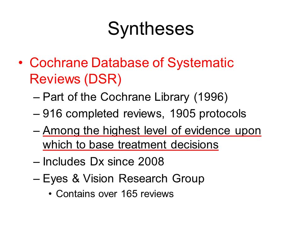 Syntheses Cochrane Database of Systematic Reviews (DSR) –Part of the Cochrane Library (1996) –916 completed reviews, 1905 protocols –Among the highest level of evidence upon which to base treatment decisions –Includes Dx since 2008 –Eyes & Vision Research Group Contains over 165 reviews