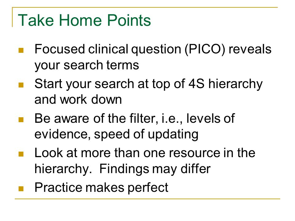 Take Home Points Focused clinical question (PICO) reveals your search terms Start your search at top of 4S hierarchy and work down Be aware of the filter, i.e., levels of evidence, speed of updating Look at more than one resource in the hierarchy.