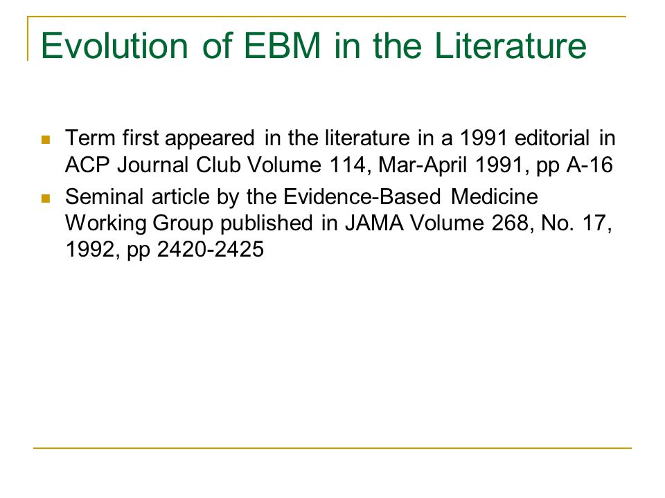 Evolution of EBM in the Literature Term first appeared in the literature in a 1991 editorial in ACP Journal Club Volume 114, Mar-April 1991, pp A-16 Seminal article by the Evidence-Based Medicine Working Group published in JAMA Volume 268, No.