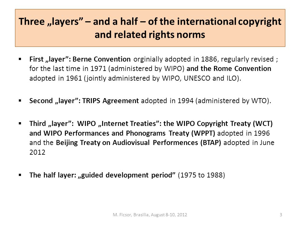 "Three ""layers"" – and a half – of the international copyright and related rights norms  First ""layer"": Berne Convention orginially adopted in 1886, re"