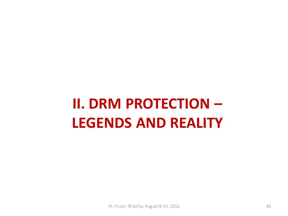 M. Ficsor, Brasilia, August 8-10, 201246 II. DRM PROTECTION – LEGENDS AND REALITY