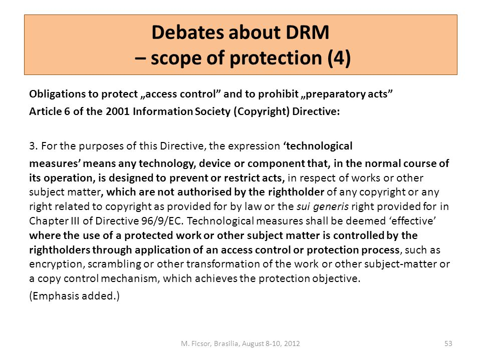 "Debates about DRM – scope of protection (4) Obligations to protect ""access control"" and to prohibit ""preparatory acts"" Article 6 of the 2001 Informati"