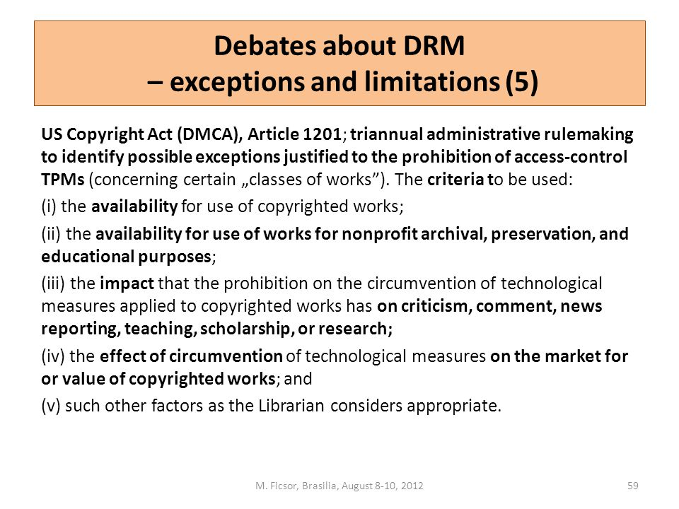 Debates about DRM – exceptions and limitations (5) US Copyright Act (DMCA), Article 1201; triannual administrative rulemaking to identify possible exc