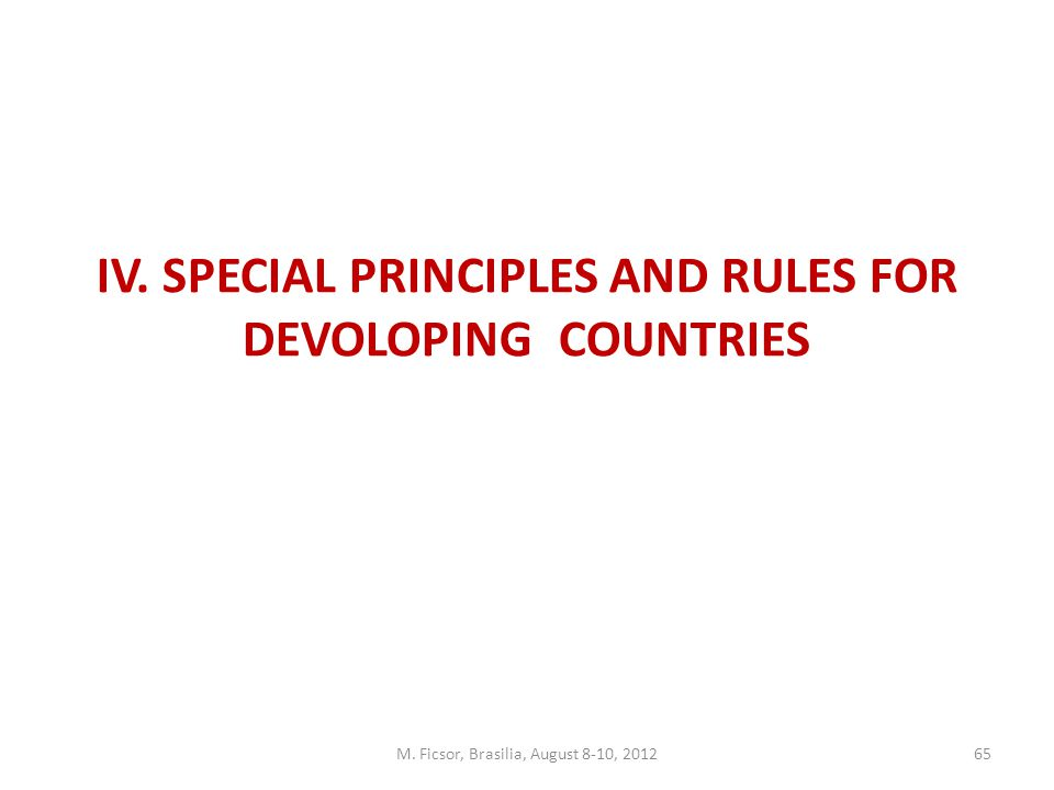 M. Ficsor, Brasilia, August 8-10, 201265 IV. SPECIAL PRINCIPLES AND RULES FOR DEVOLOPING COUNTRIES