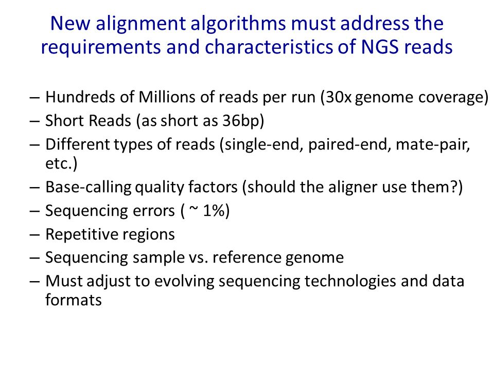 New alignment algorithms must address the requirements and characteristics of NGS reads – Hundreds of Millions of reads per run (30x genome coverage) – Short Reads (as short as 36bp) – Different types of reads (single-end, paired-end, mate-pair, etc.) – Base-calling quality factors (should the aligner use them?) – Sequencing errors ( ~ 1%) – Repetitive regions – Sequencing sample vs.