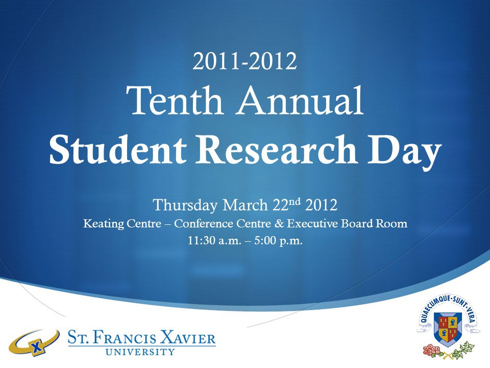 2011-2012 Tenth Annual Student Research Day Thursday March 22 nd 2012 Keating Centre – Conference Centre & Executive Board Room 11:30 a.m.