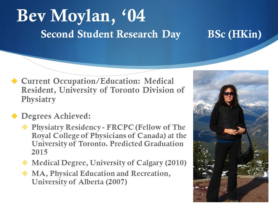 Bev Moylan, '04  Current Occupation/Education: Medical Resident, University of Toronto Division of Physiatry  Degrees Achieved:  Physiatry Residency - FRCPC (Fellow of The Royal College of Physicians of Canada) at the University of Toronto.