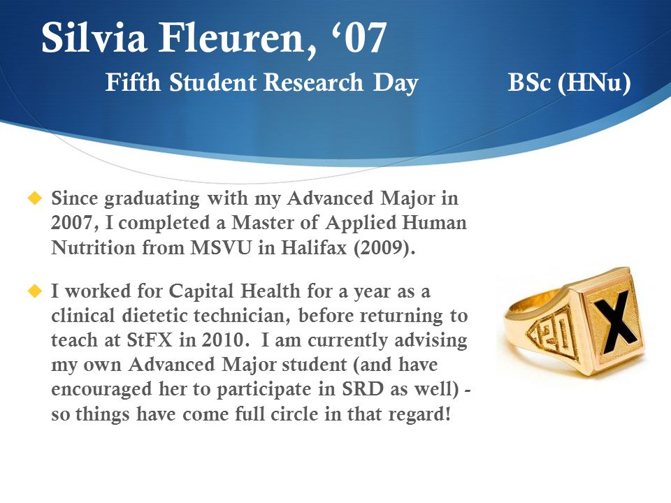Silvia Fleuren, '07  Since graduating with my Advanced Major in 2007, I completed a Master of Applied Human Nutrition from MSVU in Halifax (2009).