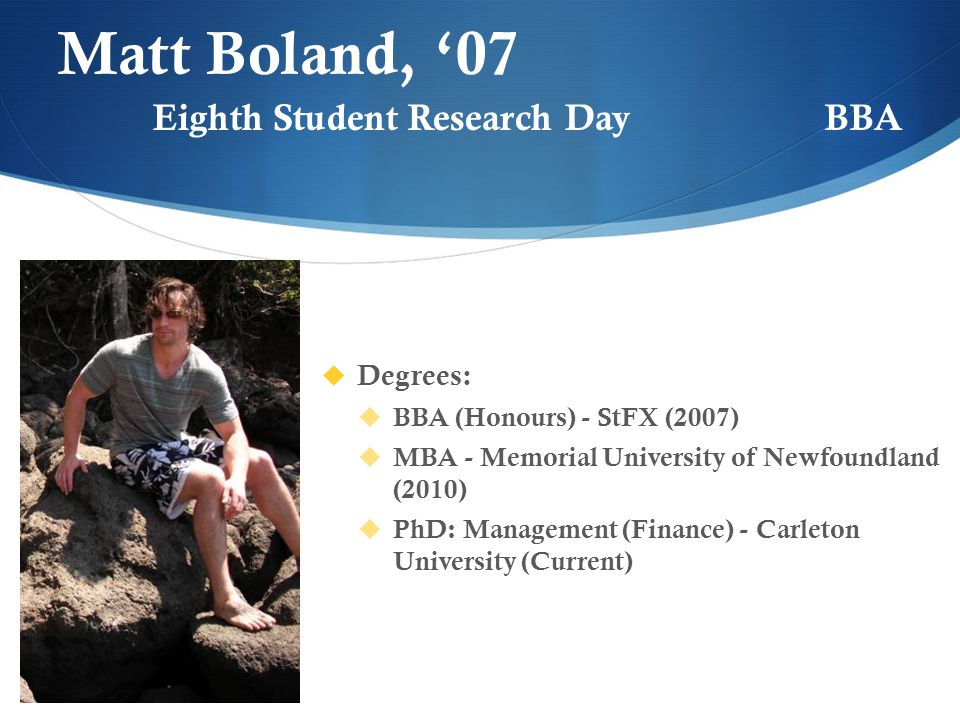 Matt Boland, '07  Degrees:  BBA (Honours) - StFX (2007)  MBA - Memorial University of Newfoundland (2010)  PhD: Management (Finance) - Carleton University (Current) Eighth Student Research DayBBA