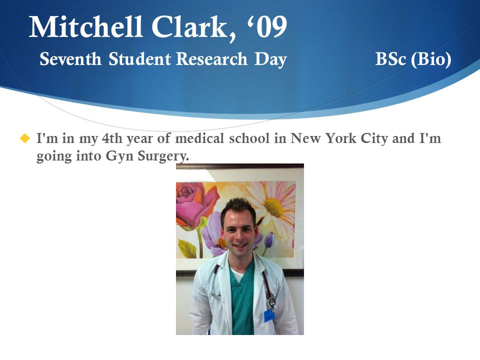 Mitchell Clark, '09  I m in my 4th year of medical school in New York City and I m going into Gyn Surgery.