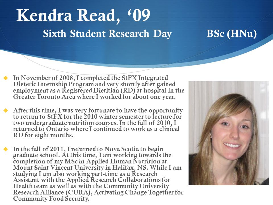 Kendra Read, '09  In November of 2008, I completed the StFX Integrated Dietetic Internship Program and very shortly after gained employment as a Registered Dietitian (RD) at hospital in the Greater Toronto Area where I worked for about one year.