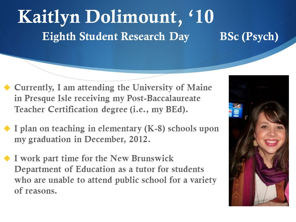Kaitlyn Dolimount, '10  Currently, I am attending the University of Maine in Presque Isle receiving my Post-Baccalaureate Teacher Certification degree (i.e., my BEd).