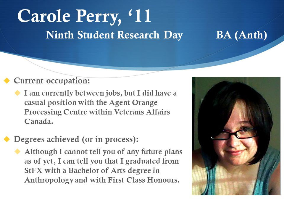 Carole Perry, '11  Current occupation:  I am currently between jobs, but I did have a casual position with the Agent Orange Processing Centre within Veterans Affairs Canada.