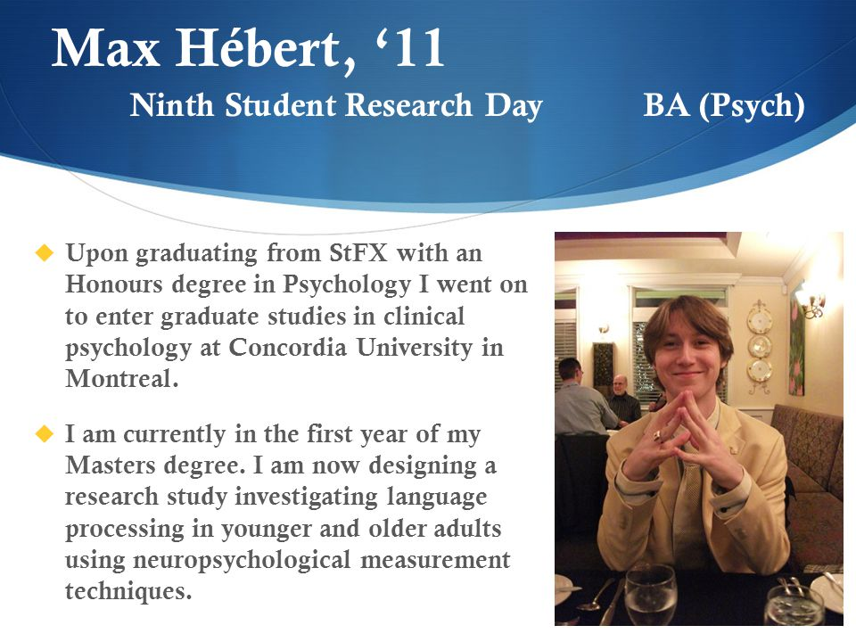 Max Hébert, '11  Upon graduating from StFX with an Honours degree in Psychology I went on to enter graduate studies in clinical psychology at Concordia University in Montreal.