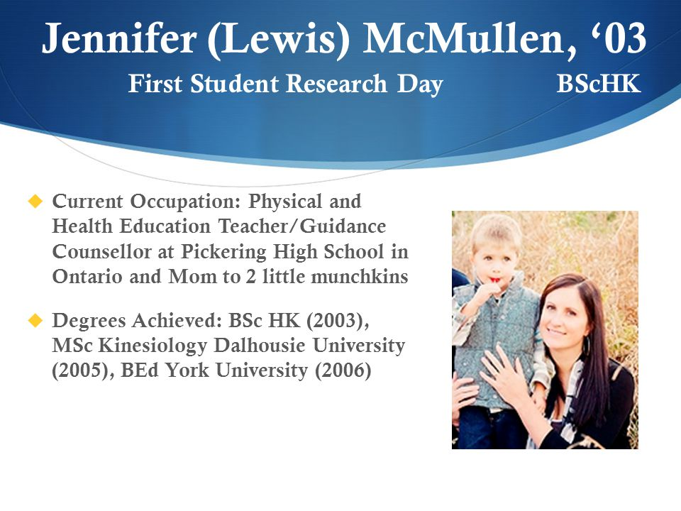 Jennifer (Lewis) McMullen, '03  Current Occupation: Physical and Health Education Teacher/Guidance Counsellor at Pickering High School in Ontario and Mom to 2 little munchkins  Degrees Achieved: BSc HK (2003), MSc Kinesiology Dalhousie University (2005), BEd York University (2006) First Student Research Day BScHK