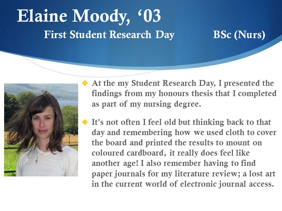 Elaine Moody, '03  At the my Student Research Day, I presented the findings from my honours thesis that I completed as part of my nursing degree.