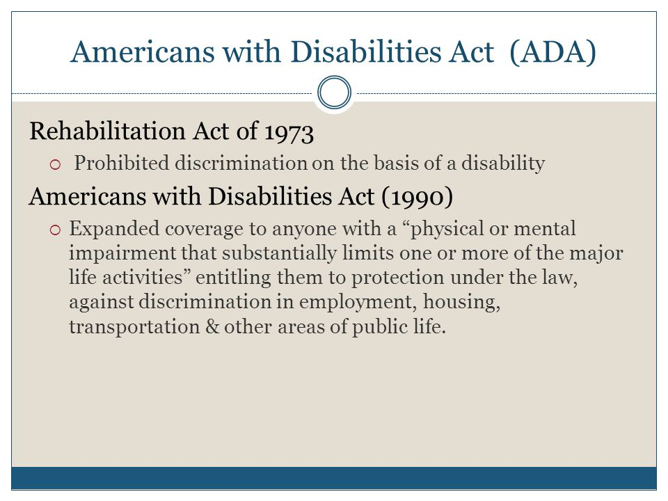 Americans with Disabilities Act (ADA) Rehabilitation Act of 1973  Prohibited discrimination on the basis of a disability Americans with Disabilities