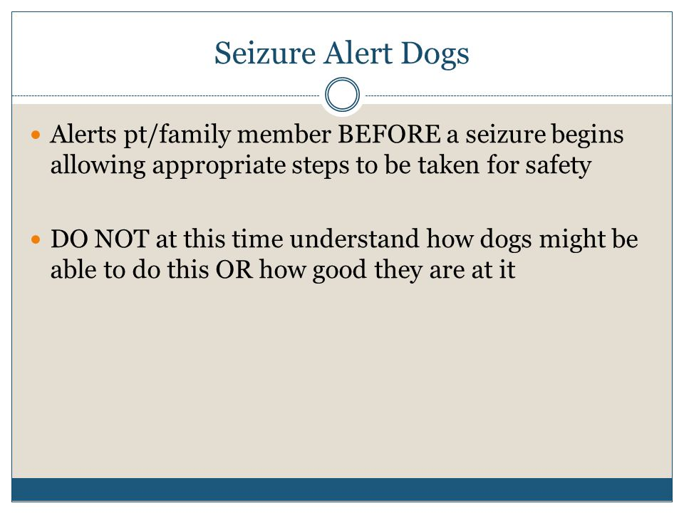 Seizure Alert Dogs Alerts pt/family member BEFORE a seizure begins allowing appropriate steps to be taken for safety DO NOT at this time understand ho