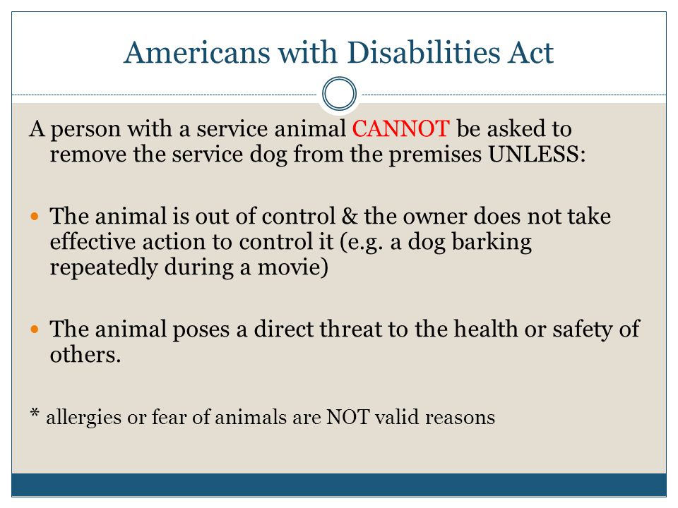 Americans with Disabilities Act A person with a service animal CANNOT be asked to remove the service dog from the premises UNLESS: The animal is out of control & the owner does not take effective action to control it (e.g.