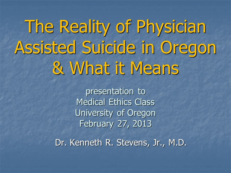 The Reality of Physician Assisted Suicide in Oregon & What it Means presentation to Medical Ethics Class University of Oregon February 27, 2013 Dr. Ke