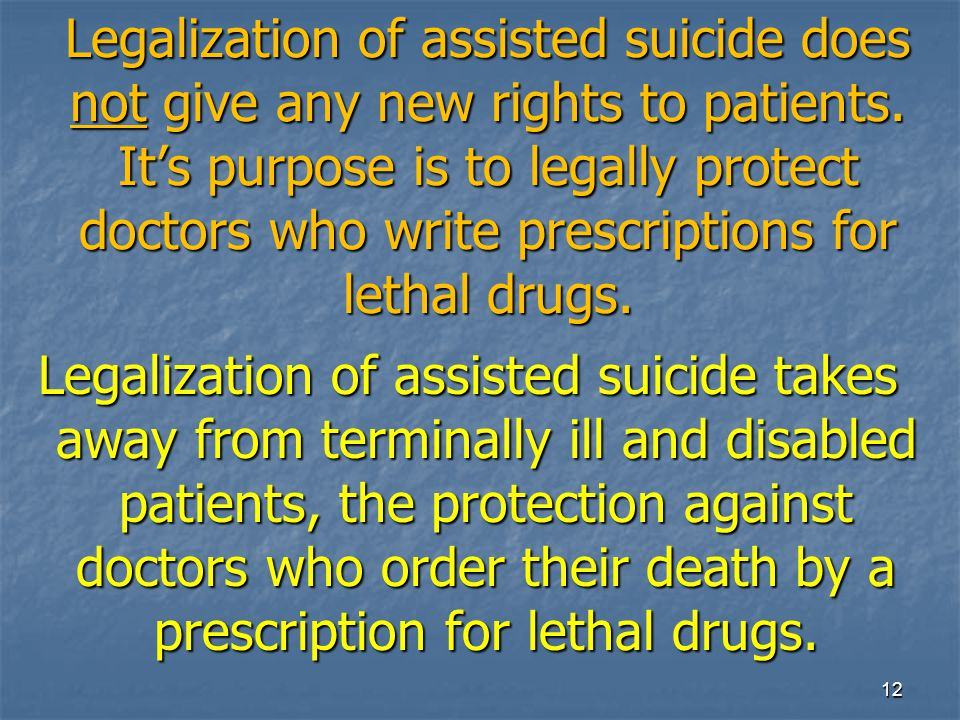 Legalization of assisted suicide does not give any new rights to patients. It's purpose is to legally protect doctors who write prescriptions for leth