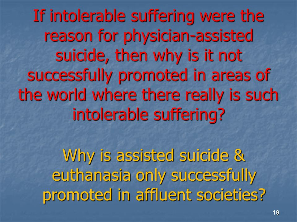 If intolerable suffering were the reason for physician-assisted suicide, then why is it not successfully promoted in areas of the world where there re