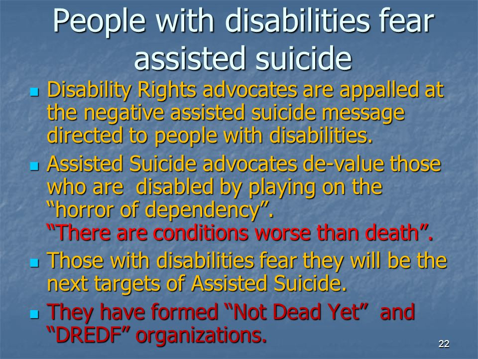 People with disabilities fear assisted suicide Disability Rights advocates are appalled at the negative assisted suicide message directed to people wi